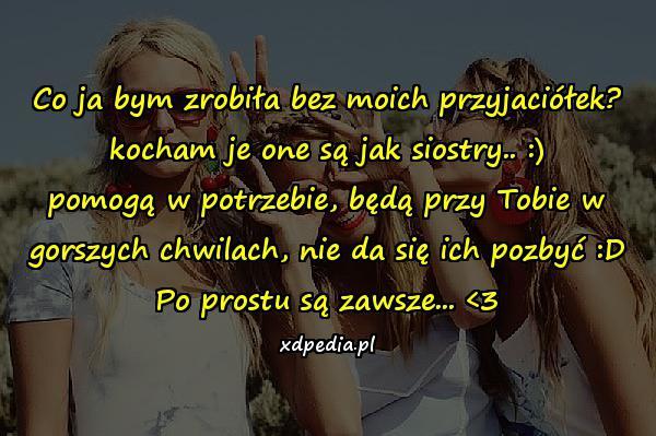Co ja bym zrobiła bez moich przyjaciółek? kocham je one są jak siostry.. :) pomogą w potrzebie, będą przy Tobie w gorszych chwilach, nie da się ich pozbyć :D Po prostu są zawsze... <3