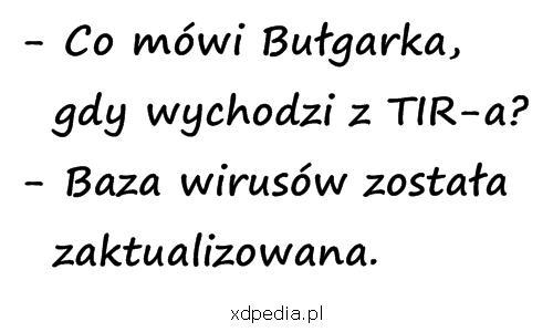 - Co mówi Bułgarka, gdy wychodzi z TIR-a? - Baza wirusów została zaktualizowana.