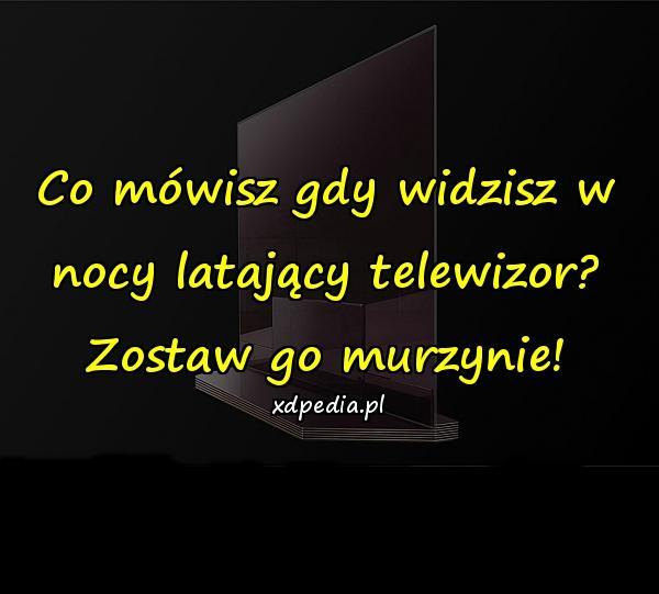 Co mówisz gdy widzisz w nocy latający telewizor? Zostaw go murzynie!