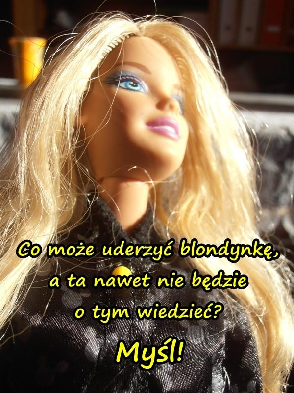 - Co może uderzyć blondynkę, a ta nawet nie będzie o tym wiedzieć? - Myśl.