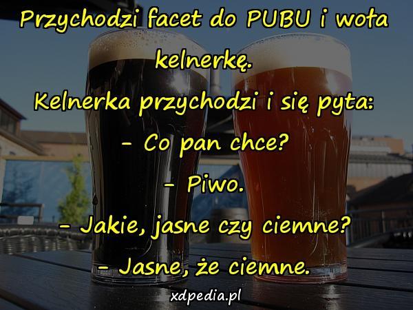 Przychodzi facet do PUBU i woła kelnerkę. Kelnerka przychodzi i się pyta: - Co pan chce? - Piwo. - Jakie, jasne czy ciemne? - Jasne, że ciemne.