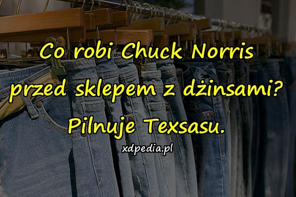 Co robi Chuck Norris przed sklepem z dżinsami? Pilnuje Texsasu.