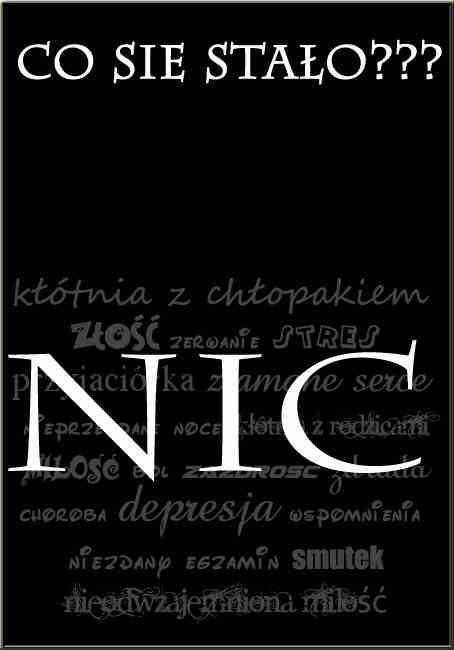 Co się stało? NIC (kłótnia z chłopakiem, złość, zerwanie, stres, przyjaciółka, złamane serce, nieprzespane noce, kłótnia z rodzicami, miłość, zazdrość, choroba, depresja, wspomnienia, niezdany egzamin, smutek, nieodwzajemniona miłość)