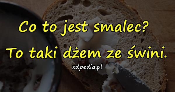 Co to jest smalec? To taki dżem ze świni.