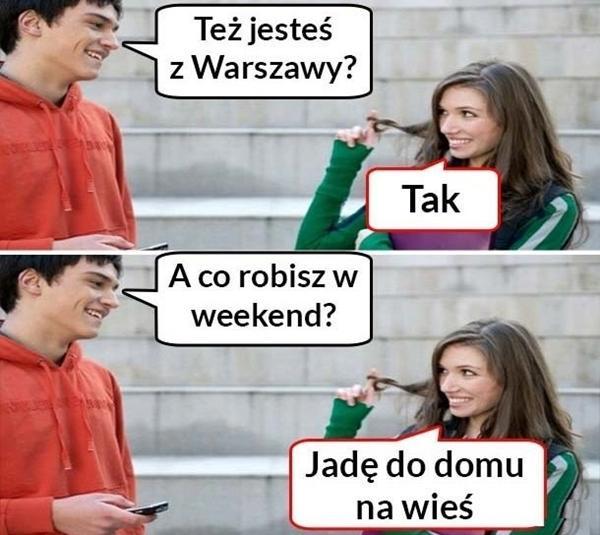 - Też jesteś z Warszawy? - Tak - A co robisz w weekend? - Jadę do domu na wieś