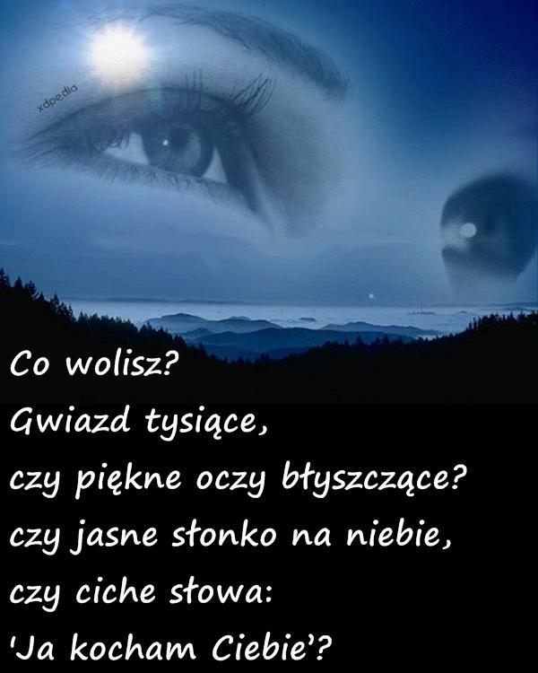 Co wolisz? Gwiazd tysiące, czy piękne oczy błyszczące? czy jasne słonko na niebie, czy ciche słowa: Ja kocham Ciebie?