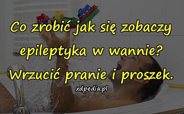 Co zrobić jak się zobaczy epileptyka w wannie? Wrzucić pranie i proszek.