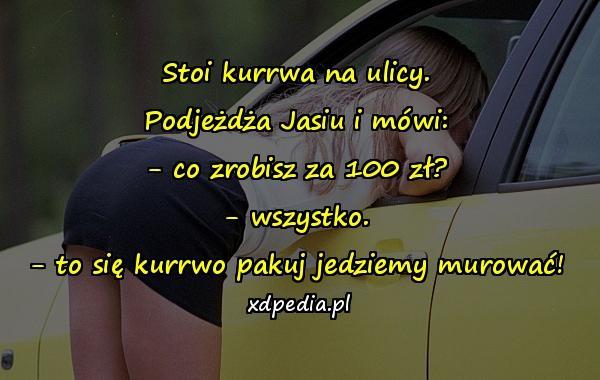 Stoi kurrwa na ulicy. Podjeżdża Jasiu i mówi: - co zrobisz za 100 zł? - wszystko. - to się kurrwo pakuj jedziemy murować!