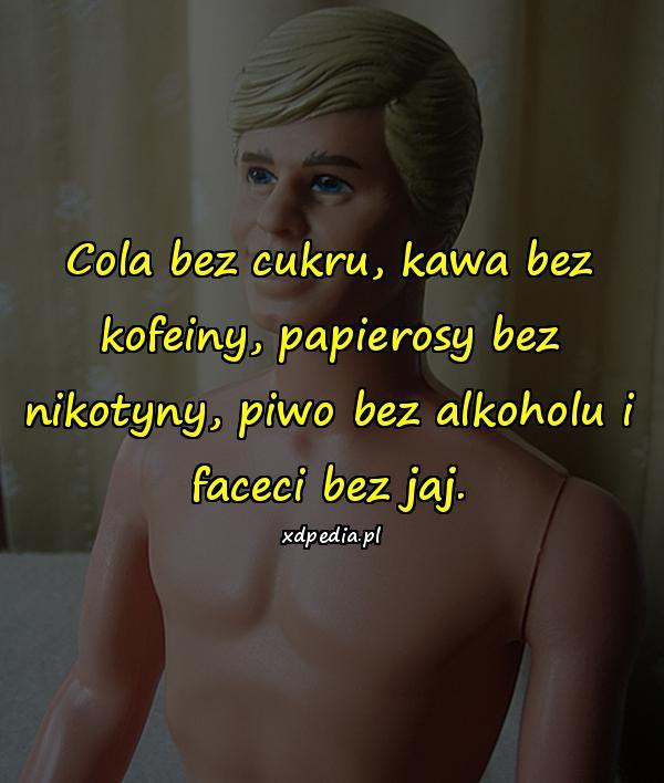 Cola bez cukru, kawa bez kofeiny, papierosy bez nikotyny, piwo bez alkoholu i faceci bez jaj.