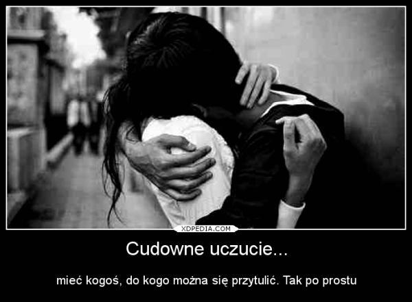 Cudowne uczucie mieć kogoś, do kogo można się przytulić. Tak po prostu