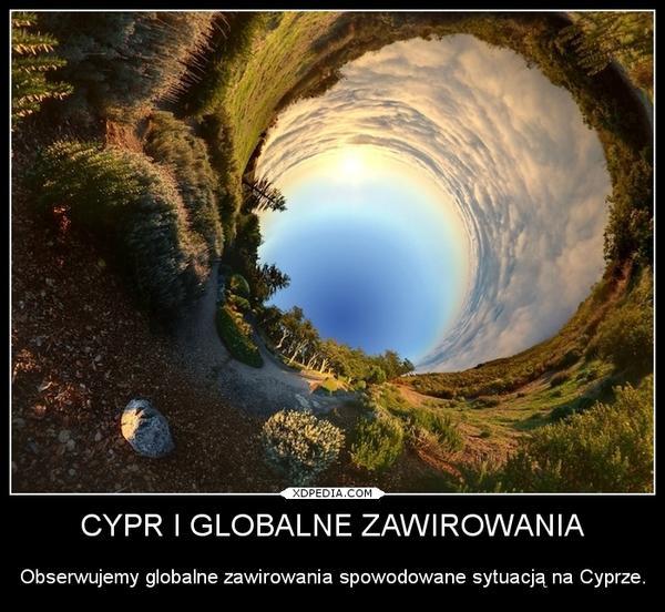 CYPR I GLOBALNE ZAWIROWANIA Obserwujemy globalne zawirowania spowodowane sytuacją na Cyprze.