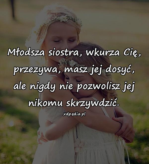 Młodsza siostra, wkurza Cię, przezywa, masz jej dosyć, ale nigdy nie pozwolisz jej nikomu skrzywdzić.