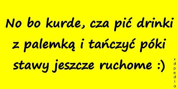 No bo kurde, cza pić drinki z palemką i tańczyć póki stawy jeszcze ruchome :)