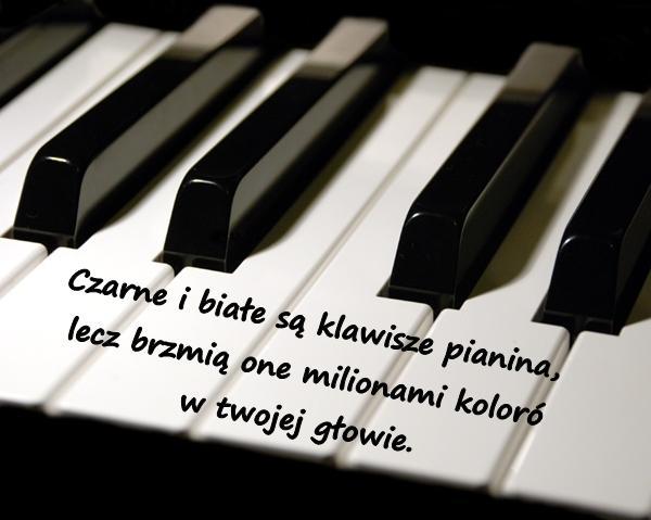 Czarne i białe są klawisze pianina, lecz brzmią one milionami kolorów w twojej głowie.