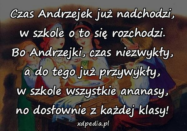 Czas Andrzejek już nadchodzi, w szkole o to się rozchodzi. Bo Andrzejki, czas niezwykły, a do tego już przywykły, w szkole wszystkie ananasy, no dosłownie z każdej klasy!