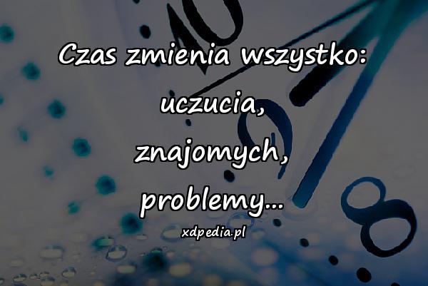 Czas zmienia wszystko: uczucia, znajomych, problemy...