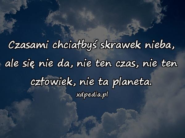 Czasami chciałbyś skrawek nieba, ale się nie da, nie ten czas, nie ten człowiek, nie ta planeta.