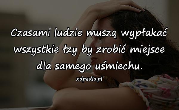 Czasami ludzie muszą wypłakać wszystkie łzy by zrobić miejsce dla samego uśmiechu.