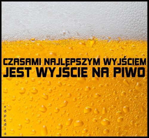 Czasami najlepszym wyjściem, jest wyjście na piwo