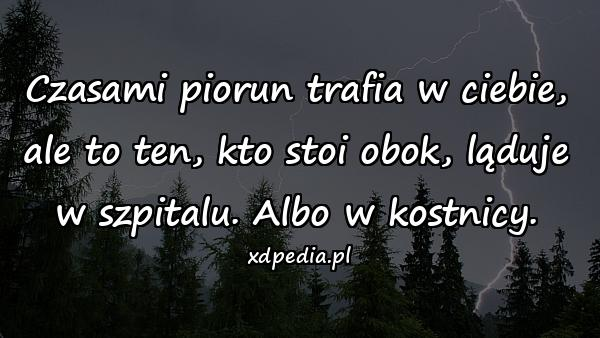 Czasami piorun trafia w ciebie, ale to ten, kto stoi obok, ląduje w szpitalu. Albo w kostnicy.