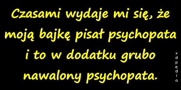 Czasami wydaje mi się, że moją bajkę pisał psychopata i to w dodatku grubo nawalony psychopata.
