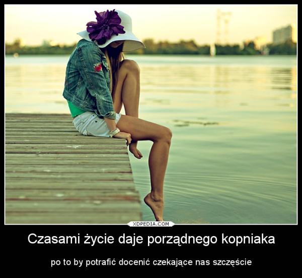 Czasami życie daje porządnego kopniaka, po to by potrafić docenić czekające nas szczęście