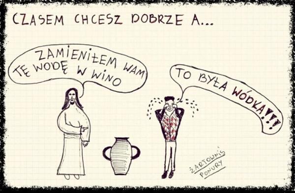 Czasem chcesz dobrze a... Zmieniłem wam tę wodę w wino. To była wódka!!!