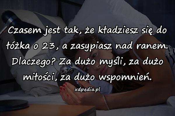 Czasem jest tak, że kładziesz się do łóżka o 23, a zasypiasz nad ranem. Dlaczego? Za dużo myśli, za dużo miłości, za dużo wspomnień.