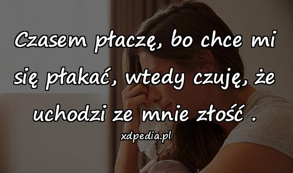 Czasem płaczę, bo chce mi się płakać, wtedy czuję, że uchodzi ze mnie złość .