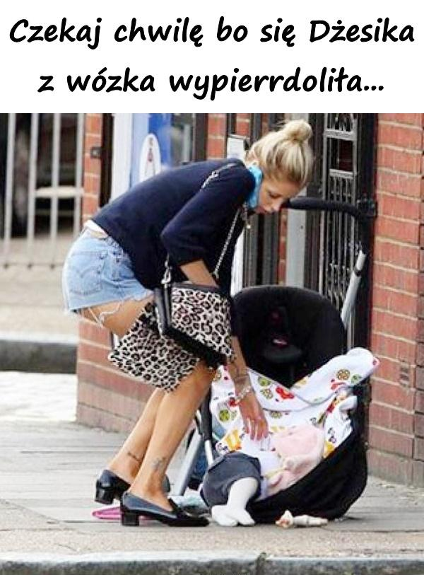 Czekaj chwilę bo się Dżesika z wózka wypierrdoliła...