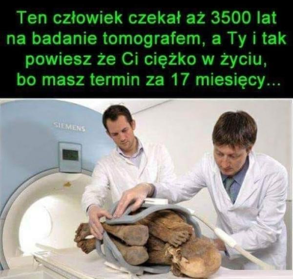Ten człowiek czekał aż 3500 lat na badanie tomografem, a Ty i tak powiesz, że Ci ciężko w życiu, bo masz termin za 17 miesięcy.