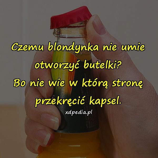 Czemu blondynka nie umie otworzyć butelki? Bo nie wie w którą stronę przekręcić kapsel.