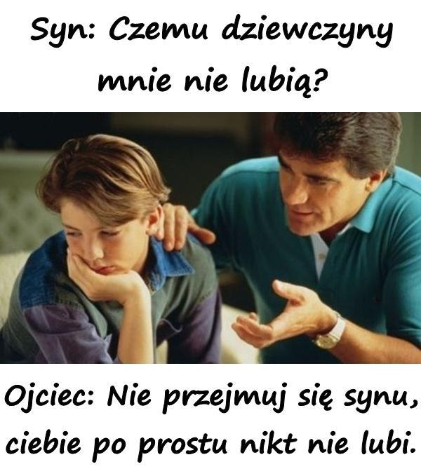 Syn: Czemu dziewczyny mnie nie lubią? Ojciec: Nie przejmuj się synu, ciebie po prostu nikt nie lubi.