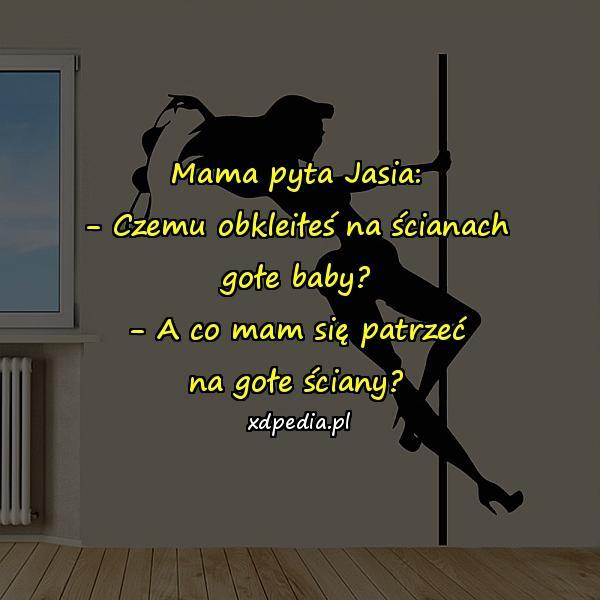 Mama pyta Jasia: - Czemu obkleiłeś na ścianach gołe baby? - A co mam się patrzeć na gołe ściany?