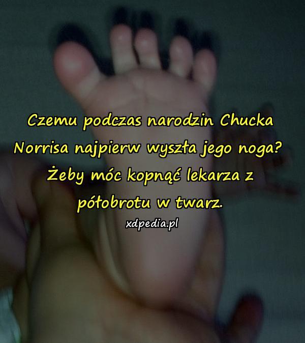 Czemu podczas narodzin Chucka Norrisa najpierw wyszła jego noga? Żeby móc kopnąć lekarza z półobrotu w twarz.