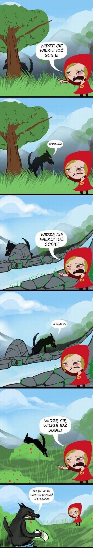 Czerwony Kapturek: Widzę cię wilku! Idź sobie! Wilk: Cholera Czerwony Kapturek: Widzę cię wilku! Idź sobie! Wilk: Cholera Czerwony Kapturek: Widzę cię wilku! Idź sobie! Wilk: Nie da mi się bachor wysrać w spokoju.