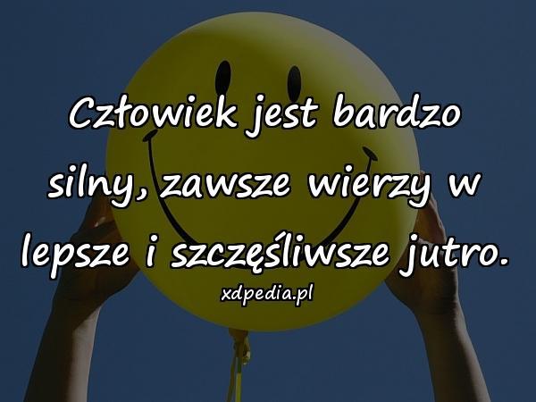 Człowiek jest bardzo silny, zawsze wierzy w lepsze i szczęśliwsze jutro.