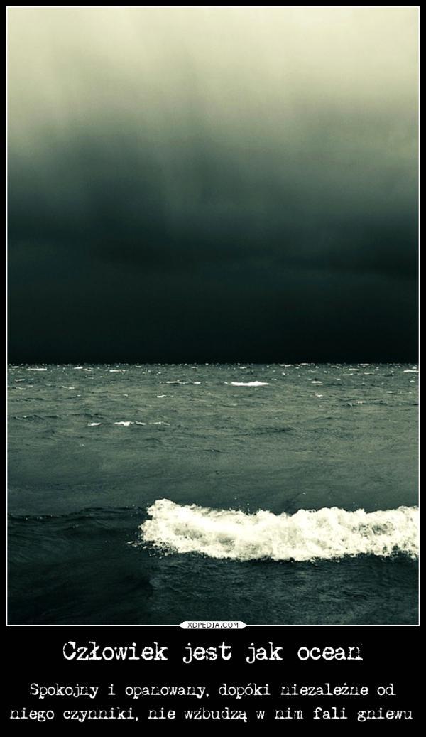 Człowiek jest jak ocean Spokojny i opanowany, dopóki niezależne od niego czynniki, nie wzbudzą w nim fali gniewu