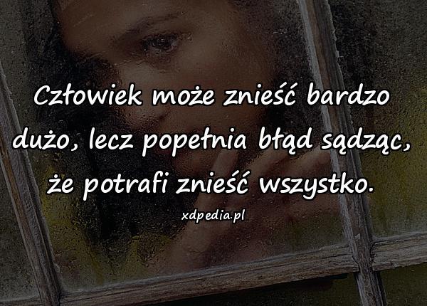 Człowiek może znieść bardzo dużo, lecz popełnia błąd sądząc, że potrafi znieść wszystko.