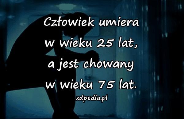 Człowiek umiera w wieku 25 lat, a jest chowany w wieku 75 lat.