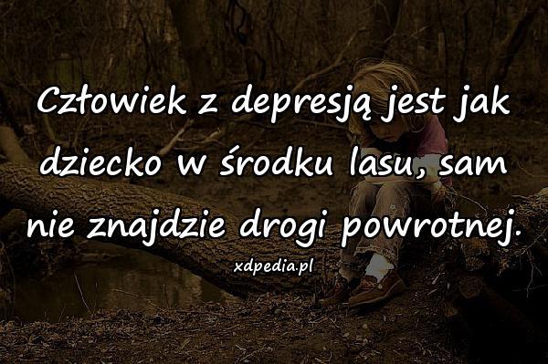 Człowiek z depresją jest jak dziecko w środku lasu, sam nie znajdzie drogi powrotnej.