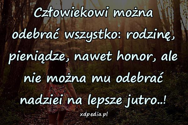 Człowiekowi można odebrać wszystko: rodzinę, pieniądze, nawet honor, ale nie można mu odebrać nadziei na lepsze jutro..!