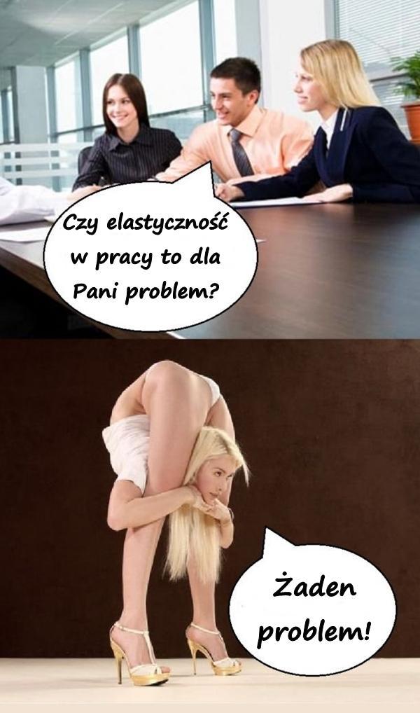 - Czy elastyczność w pracy to dla Pani problem? - Żaden problem!