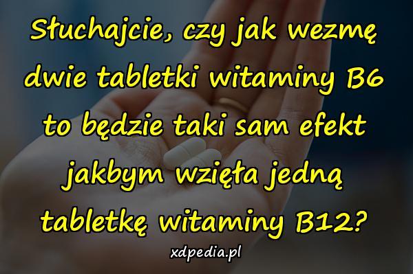 Słuchajcie, czy jak wezmę dwie tabletki witaminy B6 to będzie taki sam efekt jakbym wzięła jedną tabletkę witaminy B12?
