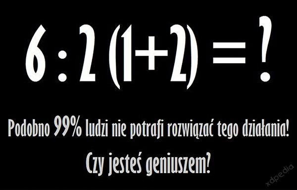 6 : 2  (1 + 2) = ? Podobno 99% ludzi nie potrafi rozwiązać tego zadania. Czy jesteś geniuszem?