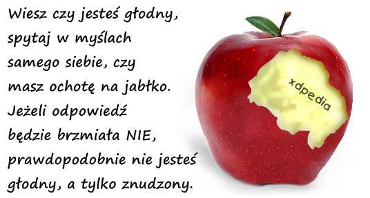 Wiesz czy jesteś głodny, spytaj w myślach samego siebie, czy masz ochotę na jabłko. Jeżeli odpowiedź będzie brzmiała NIE, prawdopodobnie nie jesteś głodny, a tylko znudzony.