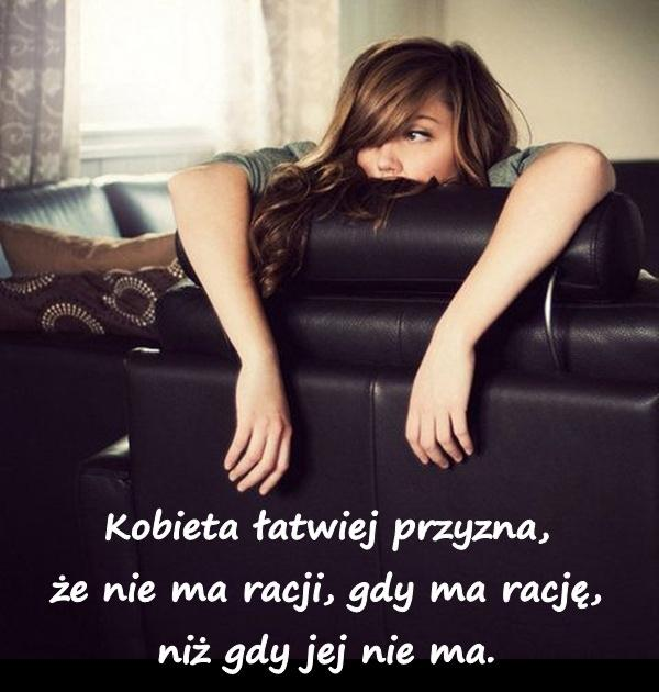 Kobieta łatwiej przyzna, że nie ma racji, gdy ma rację, niż gdy jej nie ma.