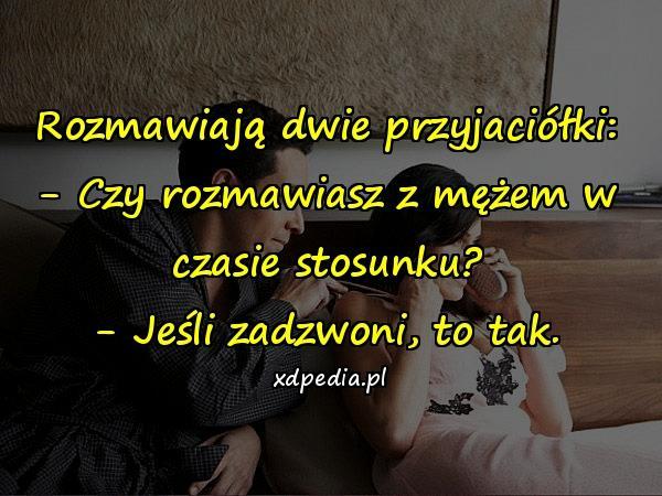 Rozmawiają dwie przyjaciółki: - Czy rozmawiasz z mężem w czasie stosunku? - Jeśli zadzwoni, to tak.