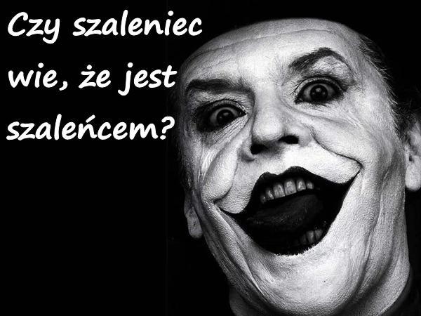 Czy szaleniec wie, że jest szaleńcem?