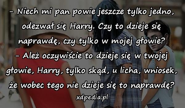 - Niech mi pan powie jeszcze tylko jedno, odezwał się Harry. Czy to dzieje się naprawdę, czy tylko w mojej głowie? - Ależ oczywiście to dzieje się w twojej głowie, Harry, tylko skąd, u licha, wniosek, że wobec tego nie dzieje się to naprawdę?